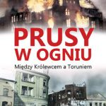 Leszek Adamczewski - Prusy w ogniu. Między Królewcem a Toruniem