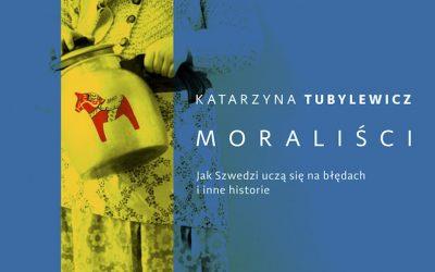 """Katarzyna Tubylewicz – """"Moraliści. Jak Szwedzi uczą się na błędach i inne historie"""""""