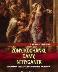 Zieliński Andrzej – żony, kochanki, damy, intrygantki. niezwykłe kobiety u boku naszych władców