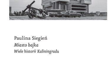 Paulina Siegień – Miasto bajka. Wiele historii Kaliningradu